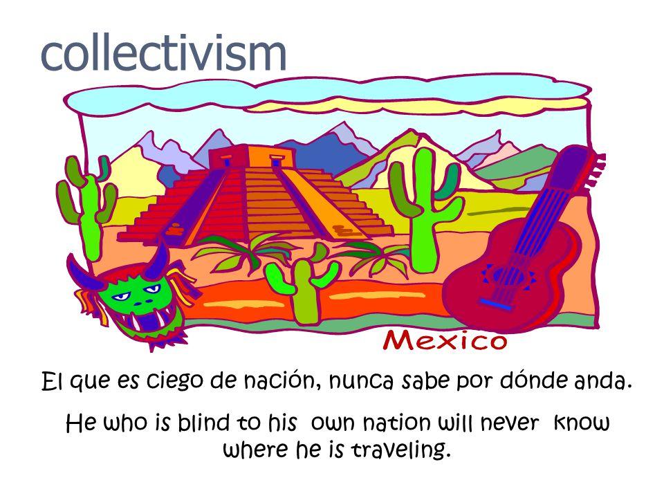 collectivism El que es ciego de nación, nunca sabe por dónde anda. He who is blind to his own nation will never know where he is traveling.