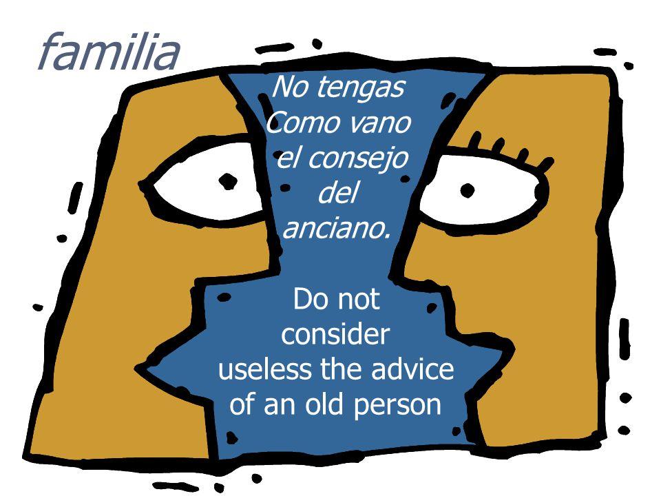familia No tengas Como vano el consejo del anciano. Do not consider useless the advice of an old person