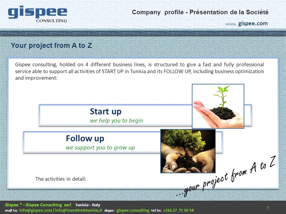 Gispee consulting, holded on 4 different business lines, is structured to give a fast and fully professional service able to support all activities of START UP in Tunisia and its FOLLOW UP, including business optimization and improvement: 4 Gispee ® - Gispee Consulting sarl Tunisia – Italy mail to: info@gispee.com / info@investireintunisia.it skype: gispee.consulting tel tn: +216.27 71 50 54 www.
