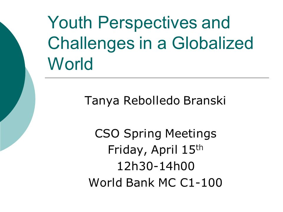 Youth Perspectives and Challenges in a Globalized World Tanya Rebolledo Branski CSO Spring Meetings Friday, April 15 th 12h30-14h00 World Bank MC C1-100