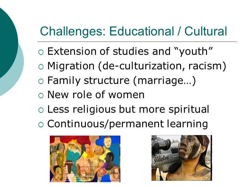 Challenges: Educational / Cultural  Extension of studies and youth  Migration (de-culturization, racism)  Family structure (marriage…)  New role of women  Less religious but more spiritual  Continuous/permanent learning
