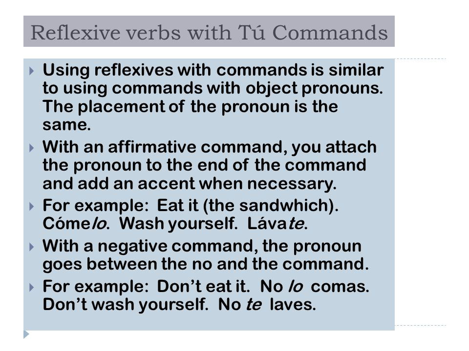 Reflexive verbs with Tú Commands  Using reflexives with commands is similar to using commands with object pronouns. The placement of the pronoun is t