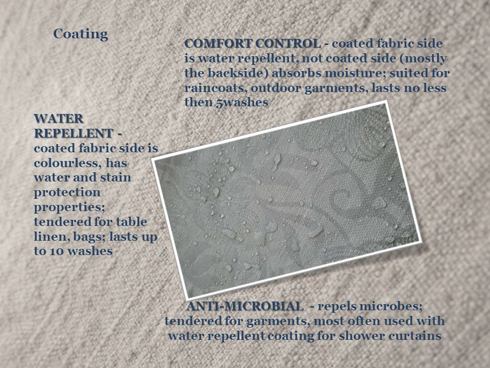 Coating COMFORT CONTROL COMFORT CONTROL - coated fabric side is water repellent, not coated side (mostly the backside) absorbs moisture; suited for raincoats, outdoor garments, lasts no less then 5washes ANTI-MICROBIAL ANTI-MICROBIAL - repels microbes; tendered for garments, most often used with water repellent coating for shower curtains WATER REPELLENT - WATER REPELLENT - coated fabric side is colourless, has water and stain protection properties; tendered for table linen, bags; lasts up to 10 washes