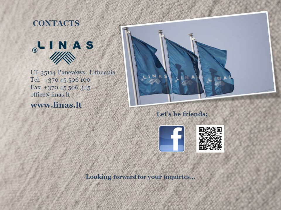 CONTACTS LT-35114 Panevėžys, Lithuania Tel. +370 45 506 100 Fax. +370 45 506 345 office@linas.lt www.linas.lt Let's be friends: Looking forward for yo
