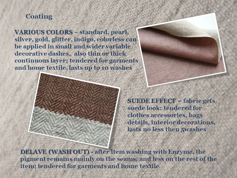 Coating DELAVE (WASH OUT) DELAVE (WASH OUT) - after item washing with Enzyme, the pigment remains mainly on the seams, and less on the rest of the item; tendered for garments and home textile VARIOUS COLORS VARIOUS COLORS – standard, pearl, silver, gold, glitter, indigo, colorless can be applied in small and wider variable decorative dashes, also thin or thick continuous layer; tendered for garments and home textile, lasts up to 10 washes SUEDE EFFECT – SUEDE EFFECT – fabric gets suede look; tendered for clothes accessories, bags details, interior decorations, lasts no less then 5washes