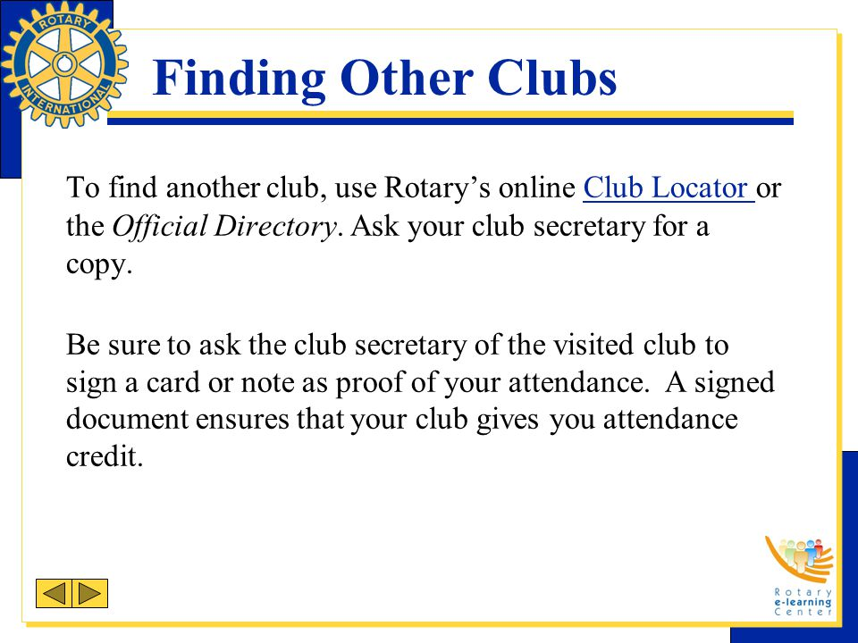 Finding Other Clubs To find another club, use Rotary's online Club Locator or the Official Directory. Ask your club secretary for a copy. Club Locator