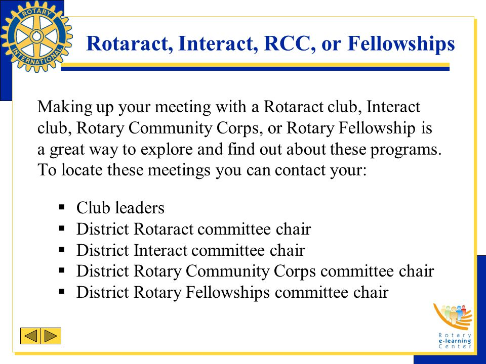 Rotaract, Interact, RCC, or Fellowships Making up your meeting with a Rotaract club, Interact club, Rotary Community Corps, or Rotary Fellowship is a