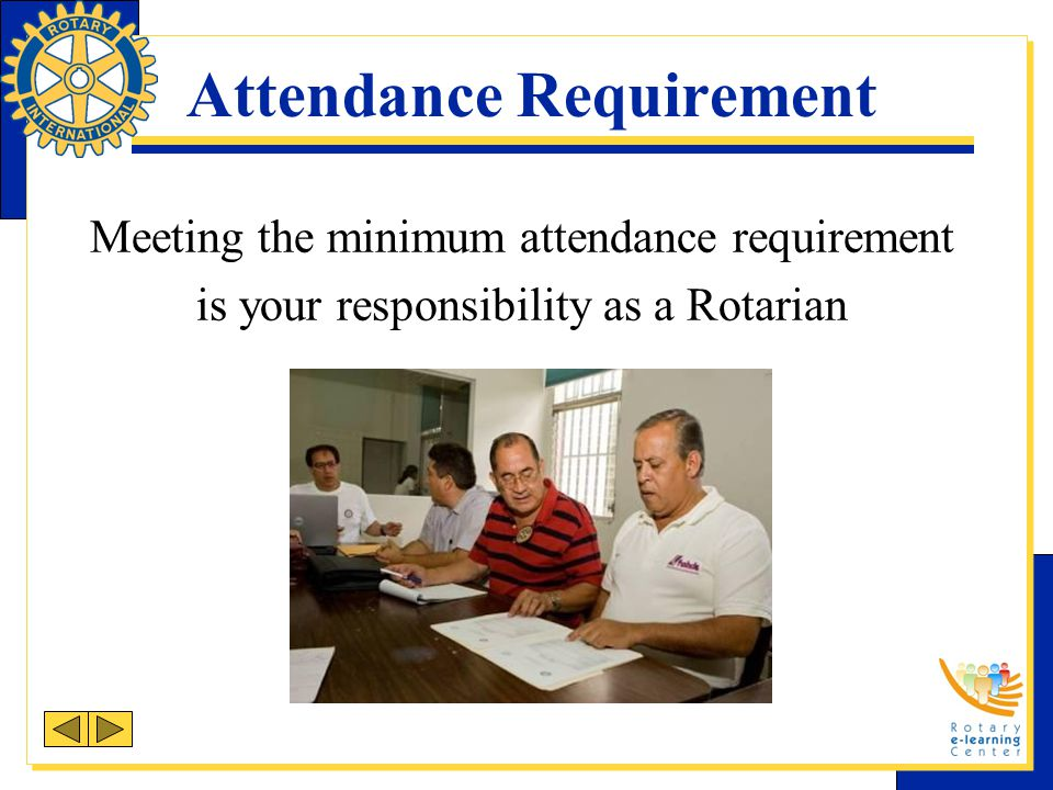 Attendance Requirement Meeting the minimum attendance requirement is your responsibility as a Rotarian