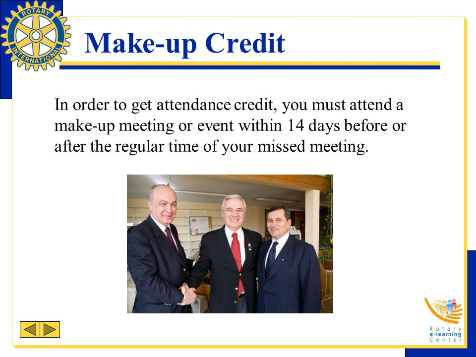 Make-up Credit In order to get attendance credit, you must attend a make-up meeting or event within 14 days before or after the regular time of your m