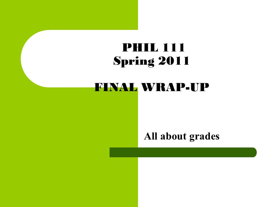 PHIL 111 Spring 2011 FINAL WRAP-UP All about grades