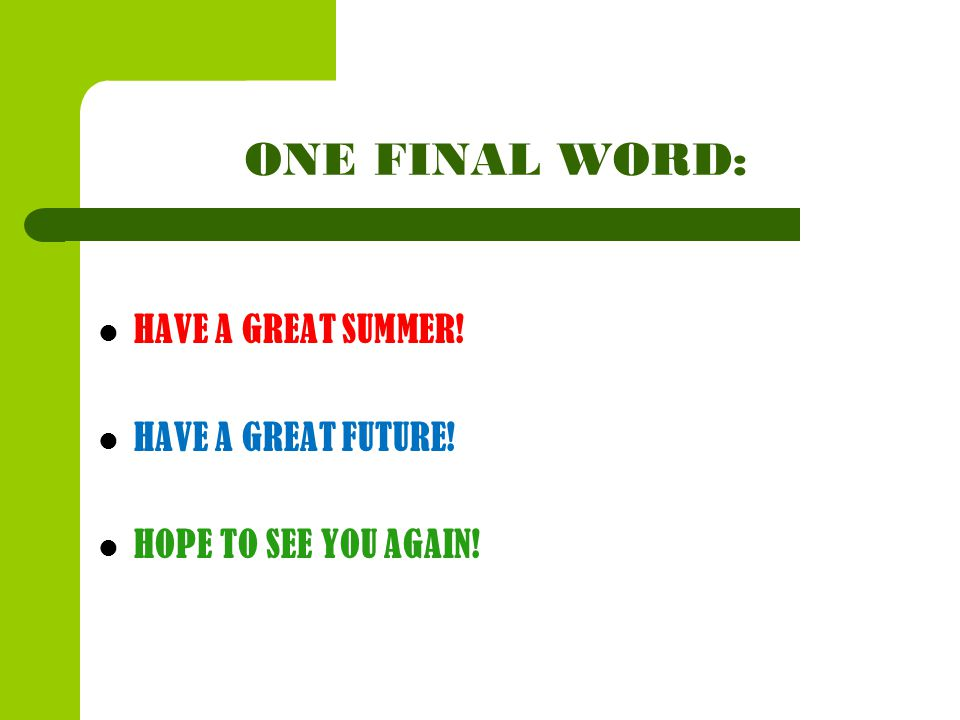 ONE FINAL WORD: HAVE A GREAT SUMMER! HAVE A GREAT FUTURE! HOPE TO SEE YOU AGAIN!
