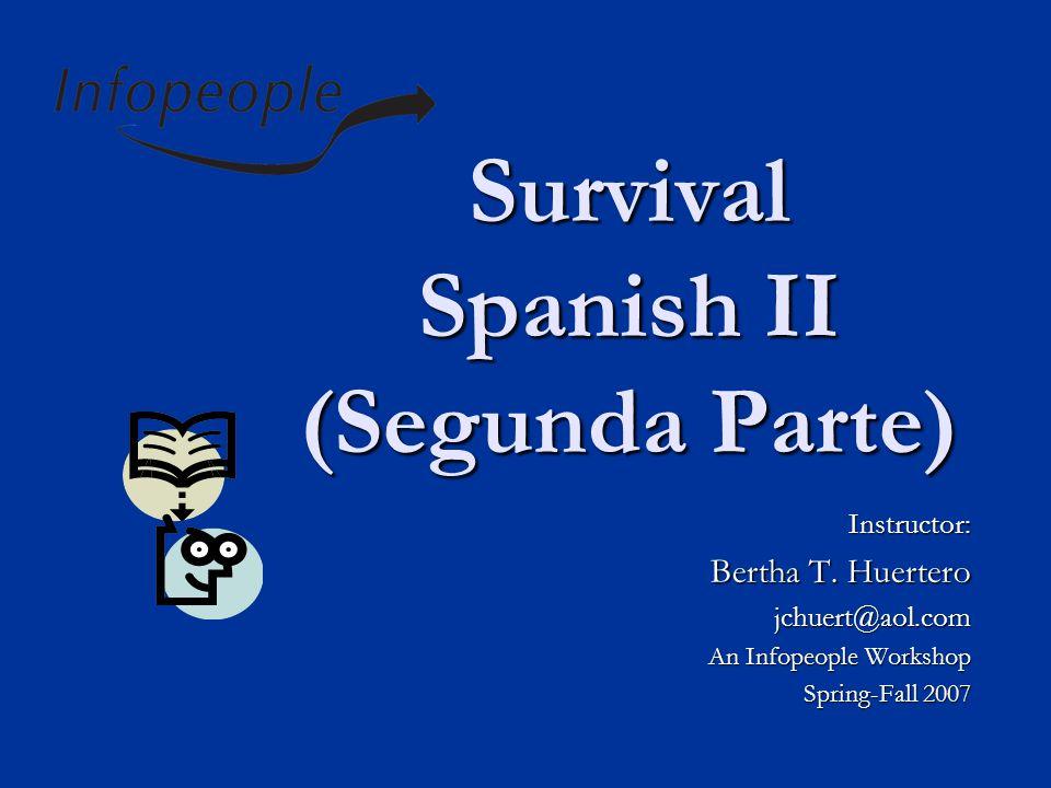 Survival Spanish II (Segunda Parte) Instructor: Bertha T.