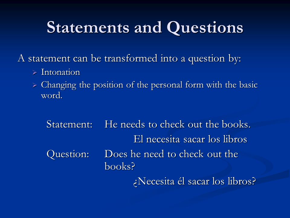 Statements and Questions A statement can be transformed into a question by:  Intonation  Changing the position of the personal form with the basic word.