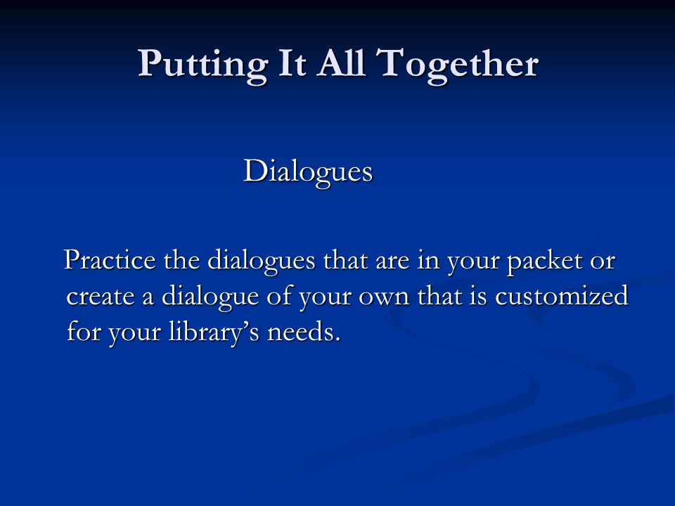 Putting It All Together Dialogues Practice the dialogues that are in your packet or create a dialogue of your own that is customized for your library's needs.