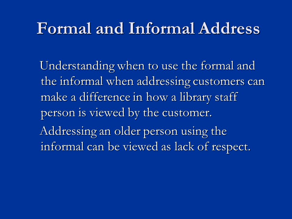 Formal and Informal Address Understanding when to use the formal and the informal when addressing customers can make a difference in how a library staff person is viewed by the customer.