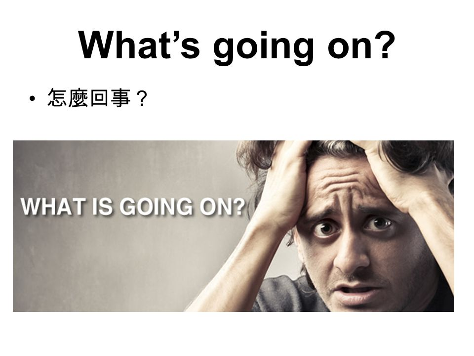 What's going on? 怎麼回事?