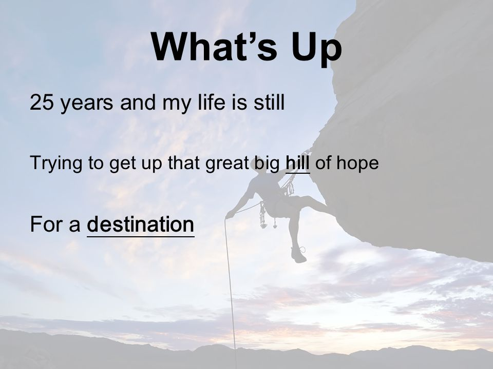 What's Up 25 years and my life is still Trying to get up that great big hill of hope For a destination