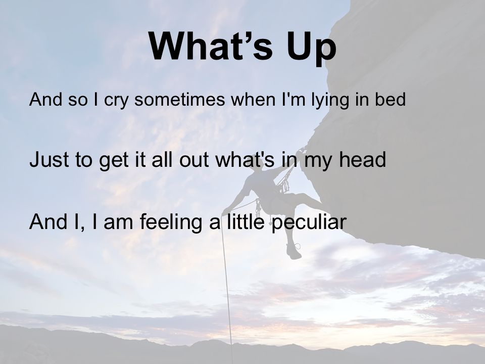What's Up And so I cry sometimes when I m lying in bed Just to get it all out what s in my head And I, I am feeling a little peculiar