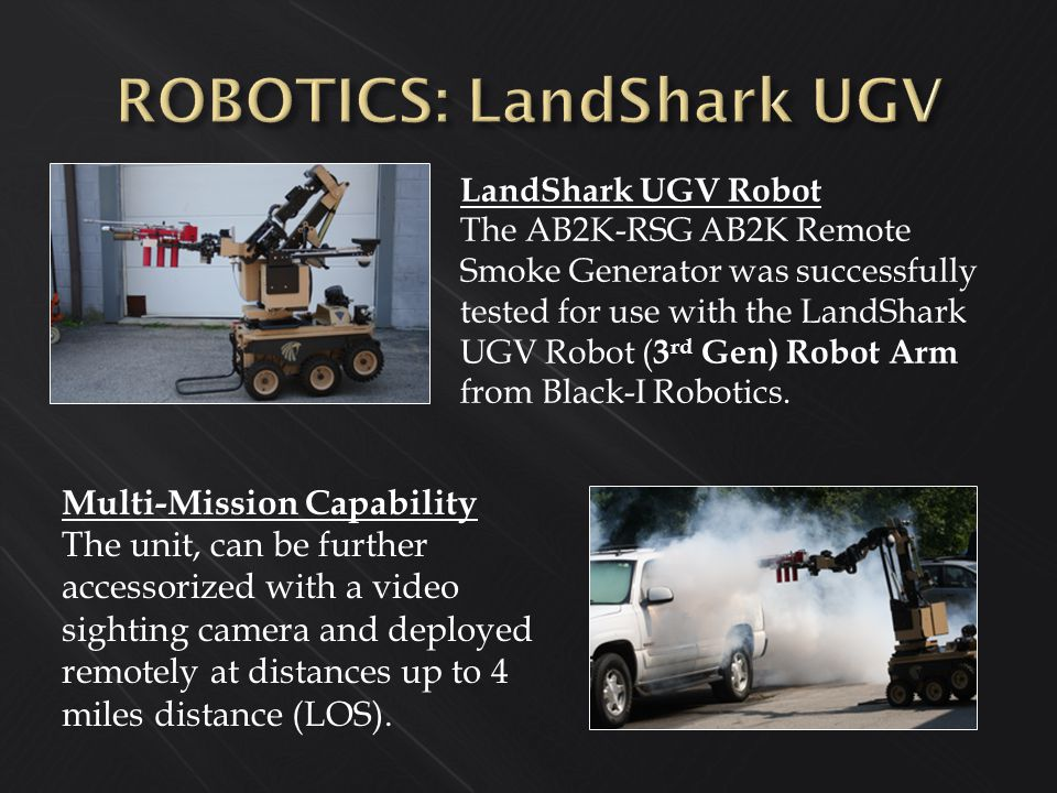 LandShark UGV Robot The AB2K-RSG AB2K Remote Smoke Generator was successfully tested for use with the LandShark UGV Robot ( 3 rd Gen) Robot Arm from B