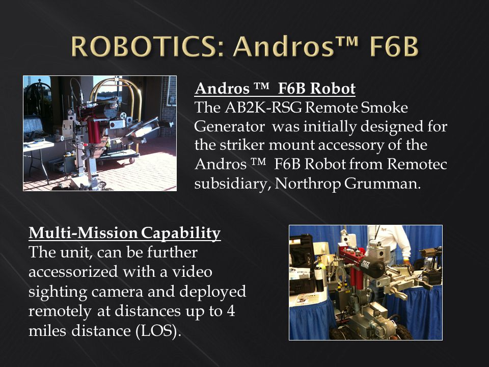 Andros ™ F6B Robot The AB2K-RSG Remote Smoke Generator was initially designed for the striker mount accessory of the Andros ™ F6B Robot from Remotec subsidiary, Northrop Grumman.