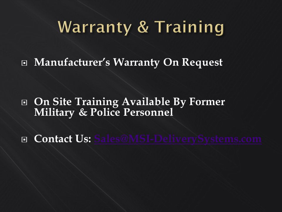  Manufacturer's Warranty On Request  On Site Training Available By Former Military & Police Personnel  Contact Us: Sales@MSI-DeliverySystems.comSales@MSI-DeliverySystems.com