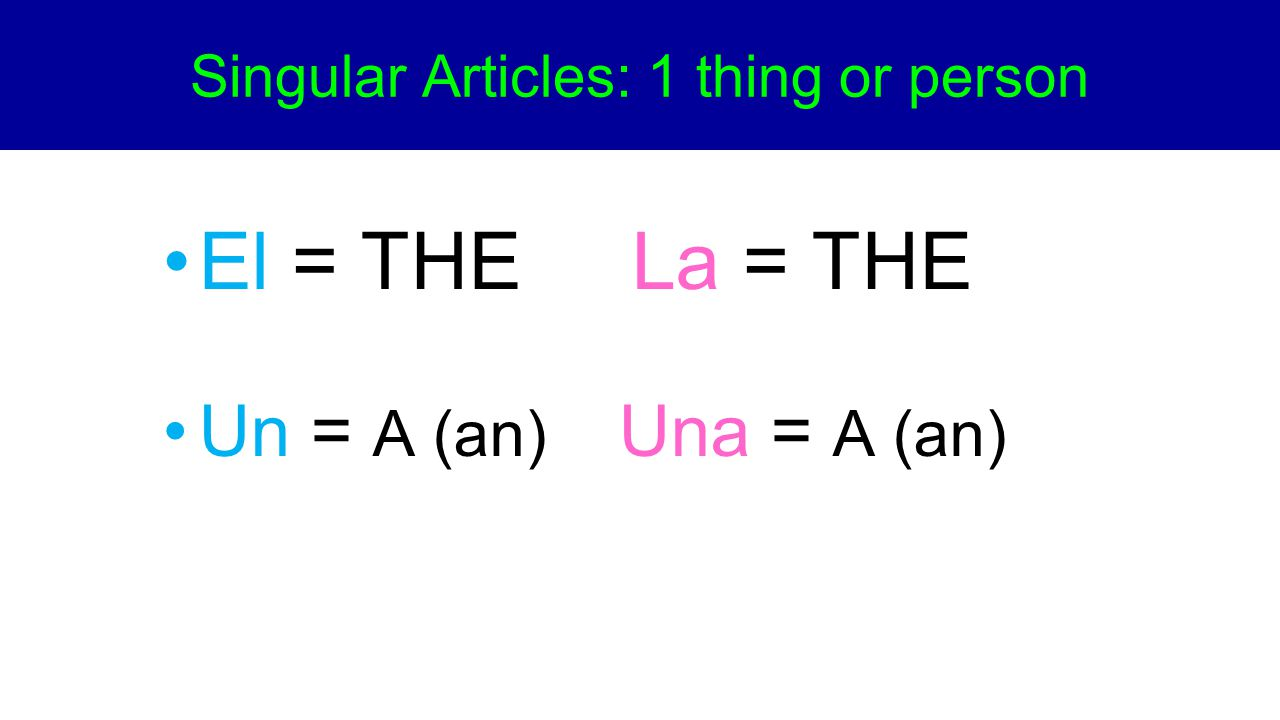Los = THE Las = THE Unos = Some Unas = Some Plural Articles: More than 1 person or thing.