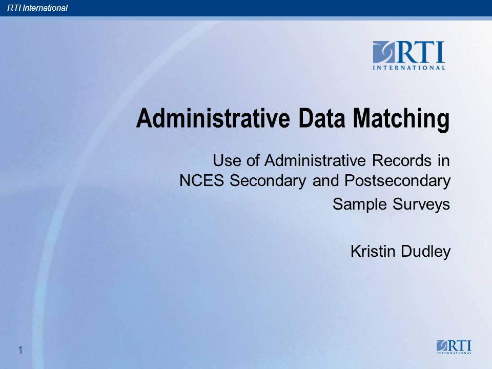 RTI International 1 1 Administrative Data Matching Use of Administrative Records in NCES Secondary and Postsecondary Sample Surveys Kristin Dudley