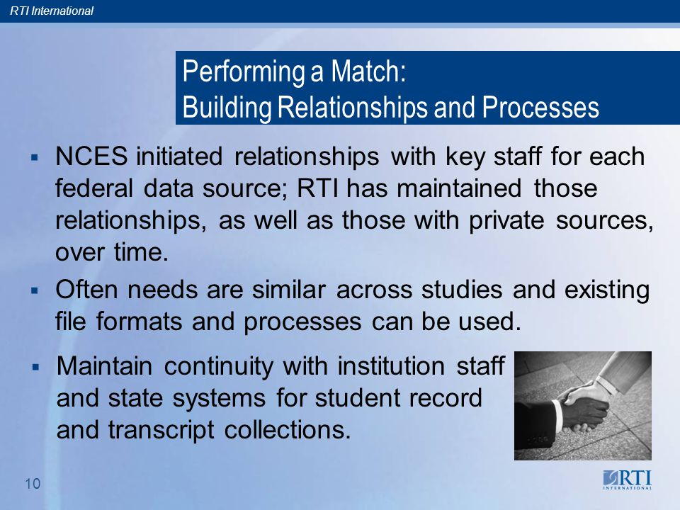 RTI International 10 Performing a Match: Building Relationships and Processes  NCES initiated relationships with key staff for each federal data sour