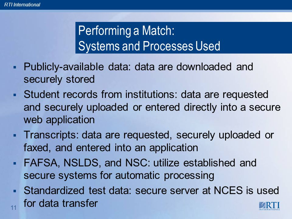 RTI International 11 Performing a Match: Systems and Processes Used  Publicly-available data: data are downloaded and securely stored  Student recor