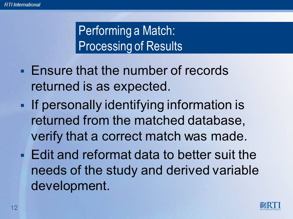 RTI International 12 Performing a Match: Processing of Results  Ensure that the number of records returned is as expected.
