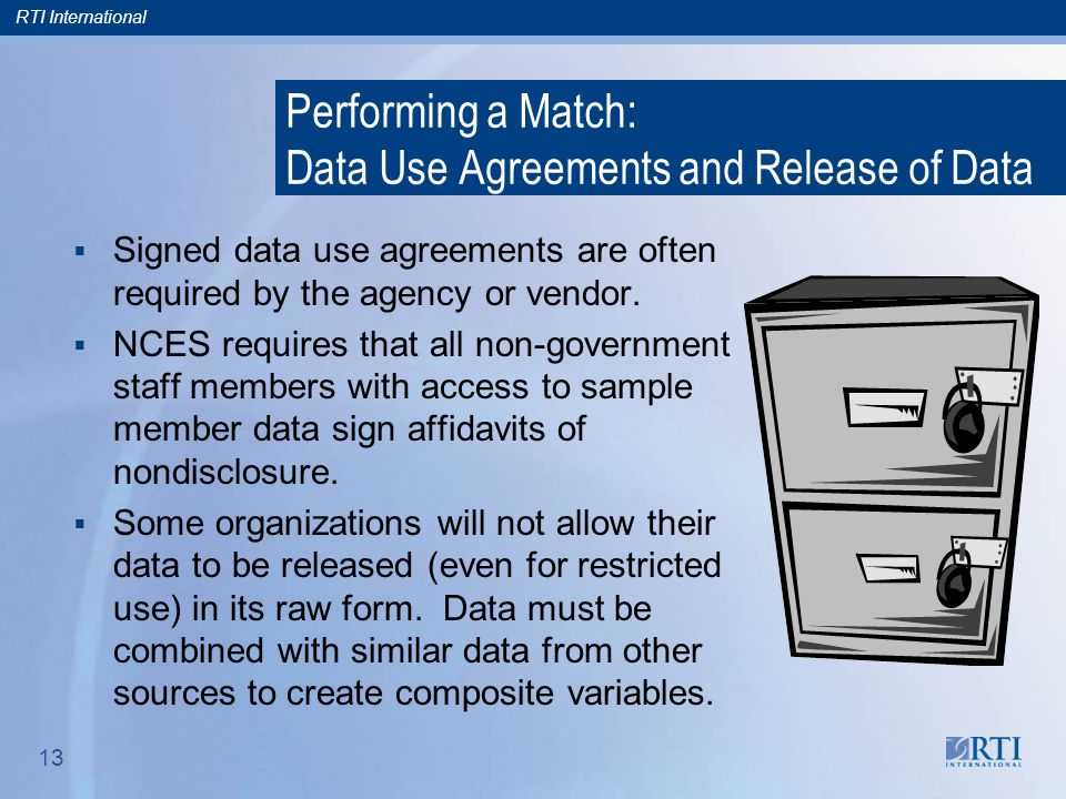 RTI International 13 Performing a Match: Data Use Agreements and Release of Data  Signed data use agreements are often required by the agency or vendor.