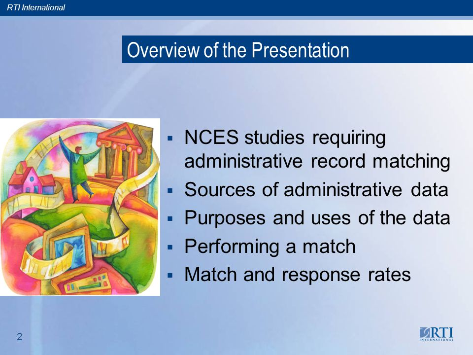 RTI International 2 Overview of the Presentation  NCES studies requiring administrative record matching  Sources of administrative data  Purposes and uses of the data  Performing a match  Match and response rates