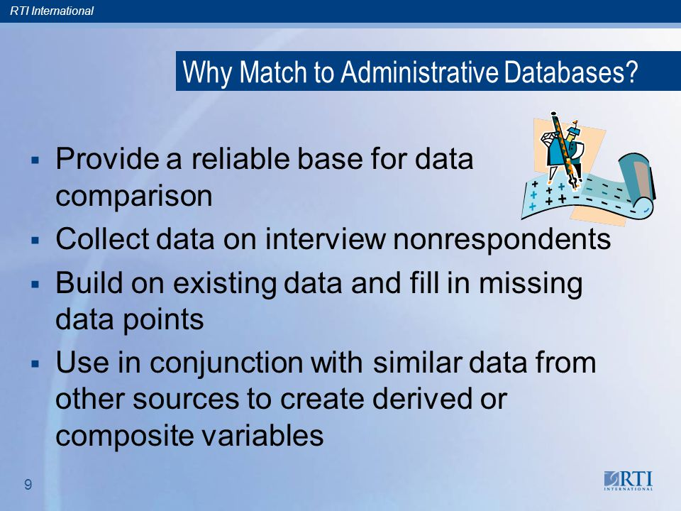 RTI International 10 Performing a Match: Building Relationships and Processes  NCES initiated relationships with key staff for each federal data source; RTI has maintained those relationships, as well as those with private sources, over time.