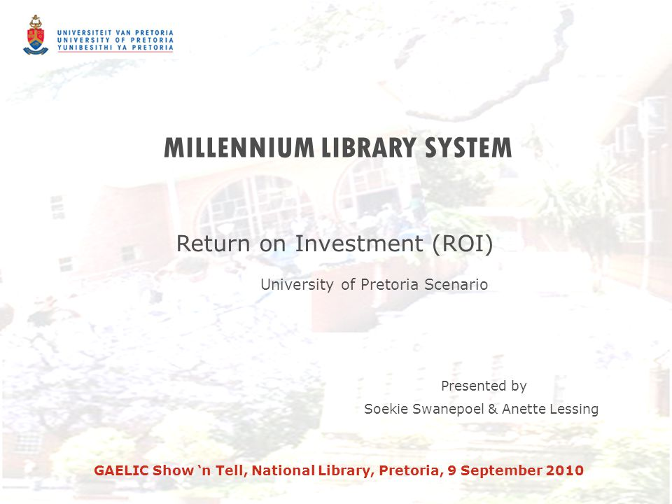MILLENNIUM LIBRARY SYSTEM Return on Investment (ROI) University of Pretoria Scenario Presented by Soekie Swanepoel & Anette Lessing GAELIC Show 'n Tell, National Library, Pretoria, 9 September 2010