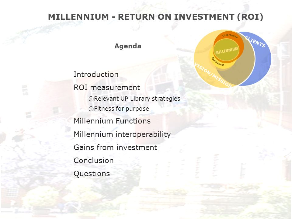 Agenda Introduction ROI measurement @Relevant UP Library strategies @Fitness for purpose Millennium Functions Millennium interoperability Gains from investment Conclusion Questions MILLENNIUM - RETURN ON INVESTMENT (ROI) CLIENTS MILLENNIUM VISION/MISSION