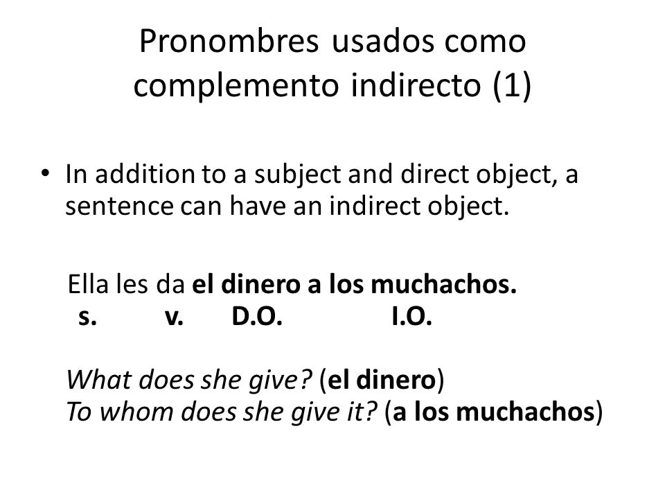 Pronombres usados como complemento indirecto (1) In addition to a subject and direct object, a sentence can have an indirect object.
