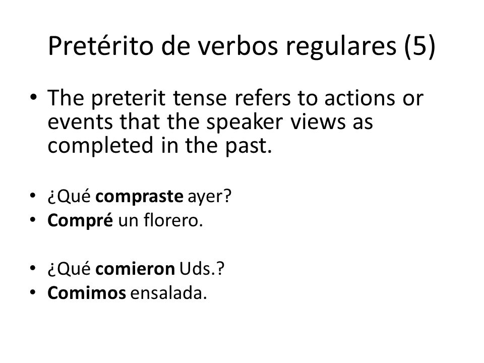 Pretérito de verbos regulares (5) The preterit tense refers to actions or events that the speaker views as completed in the past.
