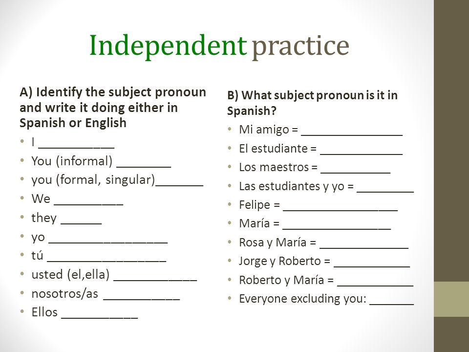 Independent practice A) Identify the subject pronoun and write it doing either in Spanish or English I ___________ You (informal) ________ you (formal, singular)_______ We __________ they ______ yo _________________ tú _________________ usted (el,ella) ____________ nosotros/as ___________ Ellos ___________ B) What subject pronoun is it in Spanish.