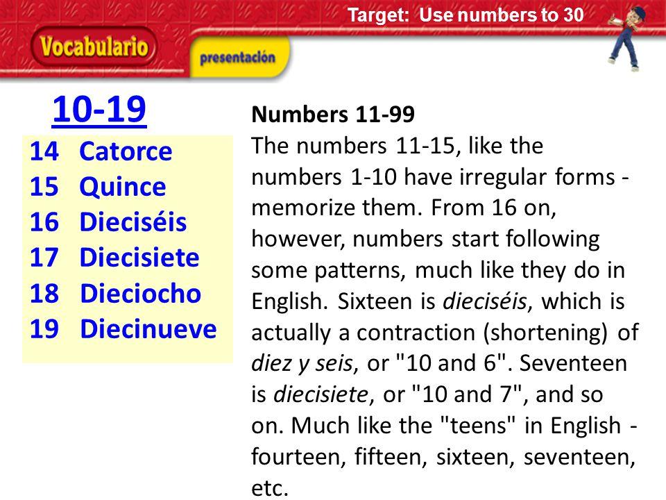 10-19 14 Catorce 15 Quince 16 Dieciséis 17 Diecisiete 18 Dieciocho 19 Diecinueve Numbers 11-99 The numbers 11-15, like the numbers 1-10 have irregular forms - memorize them.