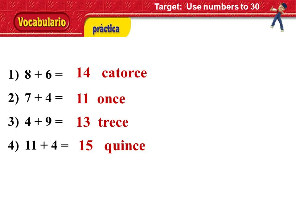 1)8 + 6 = 2)7 + 4 = 3)4 + 9 = 4)11 + 4 = 14 catorce 11 once 13 trece 15 quince Target: Use numbers to 30