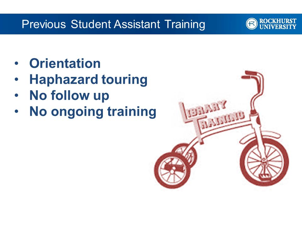 Previous Student Assistant Training Orientation Haphazard touring No follow up No ongoing training