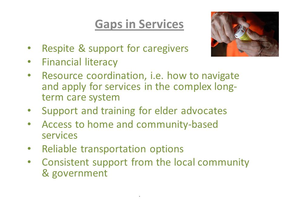 Gaps in Services Respite & support for caregivers Financial literacy Resource coordination, i.e.
