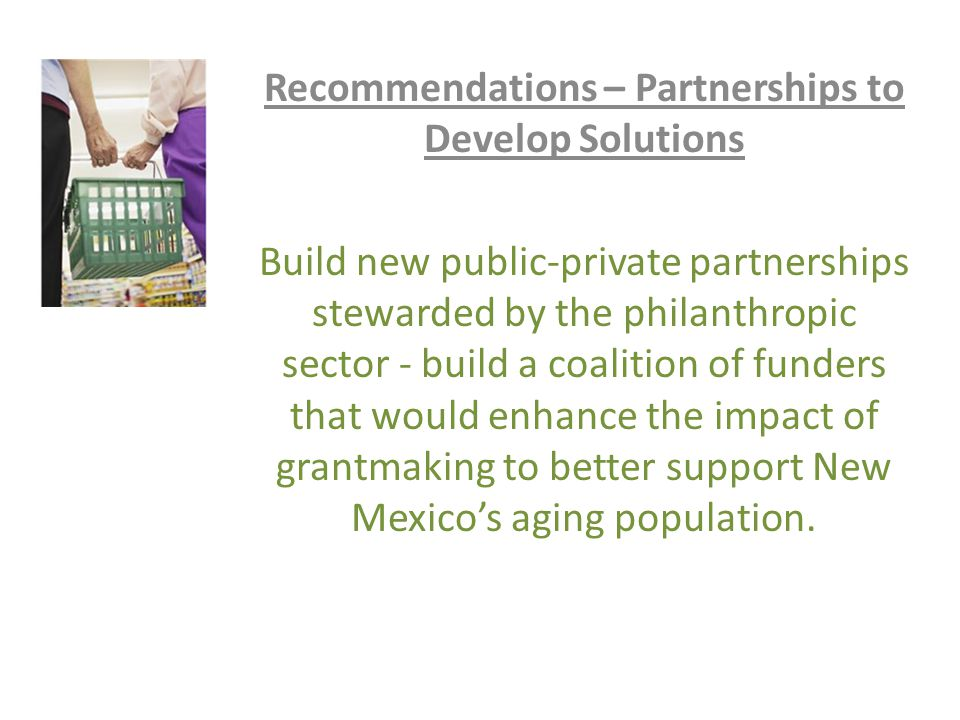 Recommendations – Partnerships to Develop Solutions Build new public-private partnerships stewarded by the philanthropic sector - build a coalition of funders that would enhance the impact of grantmaking to better support New Mexico's aging population.