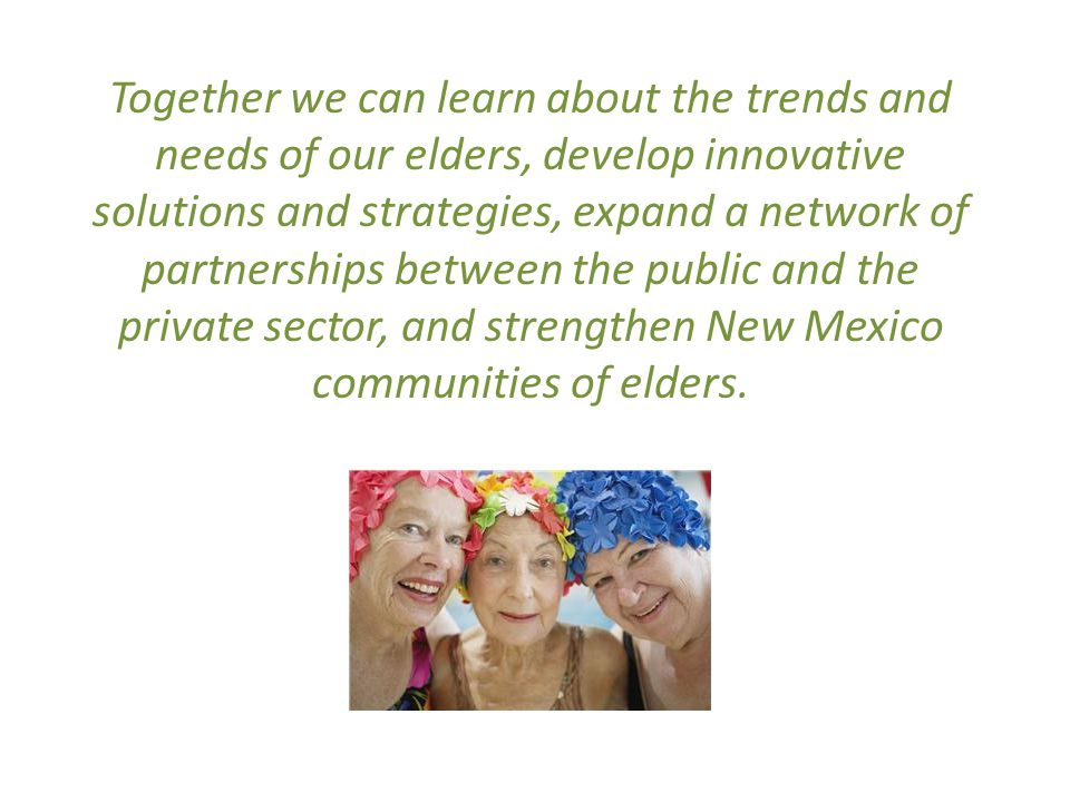 Together we can learn about the trends and needs of our elders, develop innovative solutions and strategies, expand a network of partnerships between the public and the private sector, and strengthen New Mexico communities of elders.