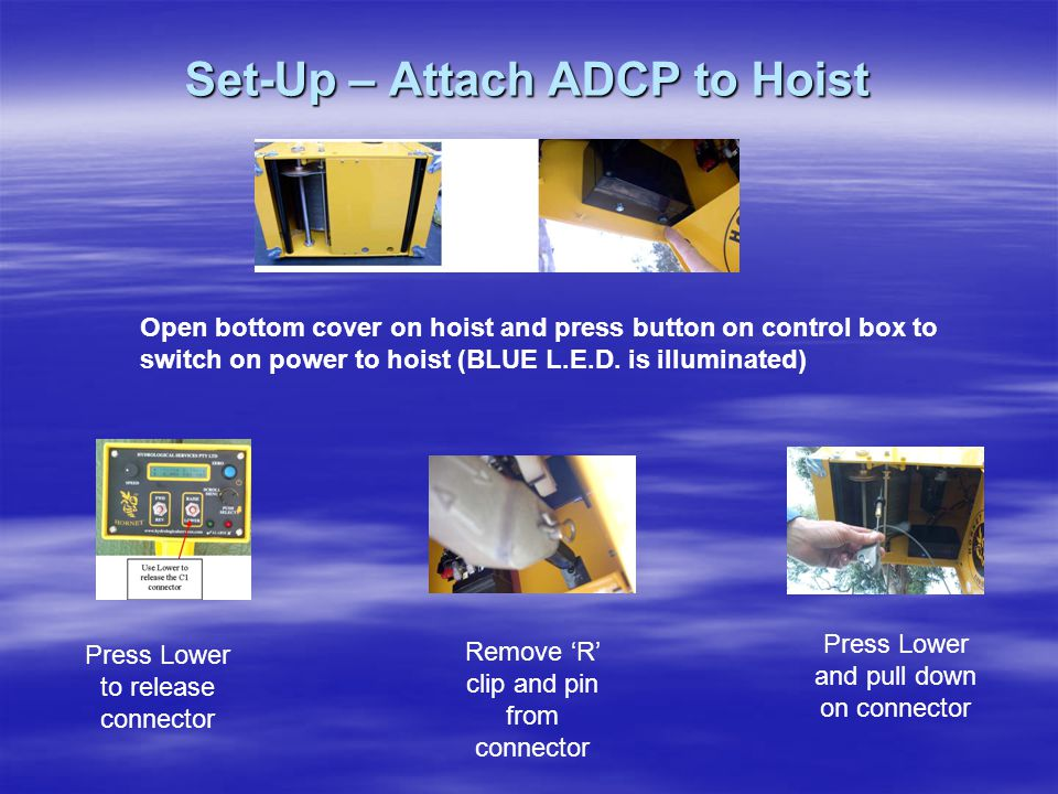 Set-Up – Attach ADCP to Hoist Open bottom cover on hoist and press button on control box to switch on power to hoist (BLUE L.E.D. is illuminated) Pres