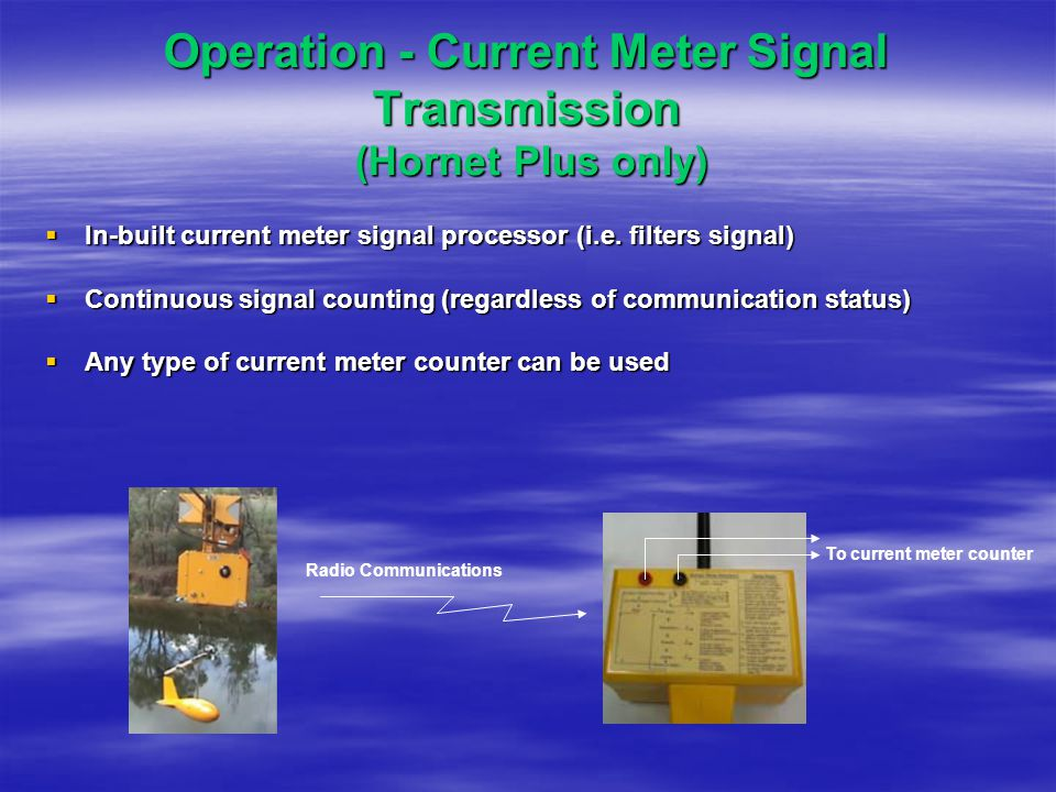 Operation - Current Meter Signal Transmission (Hornet Plus only)  In-built current meter signal processor (i.e. filters signal)  Continuous signal c