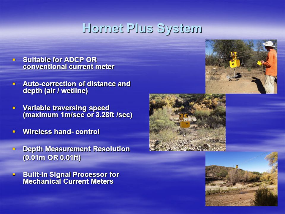 Hornet Plus System  Suitable for ADCP OR conventional current meter  Auto-correction of distance and depth (air / wetline)  Variable traversing speed (maximum 1m/sec or 3.28ft /sec)  Wireless hand- control  Depth Measurement Resolution (0.01m OR 0.01ft)  Built-in Signal Processor for Mechanical Current Meters