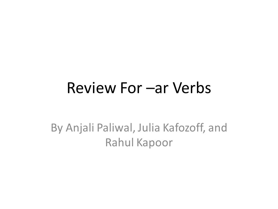 Review For –ar Verbs By Anjali Paliwal, Julia Kafozoff, and Rahul Kapoor