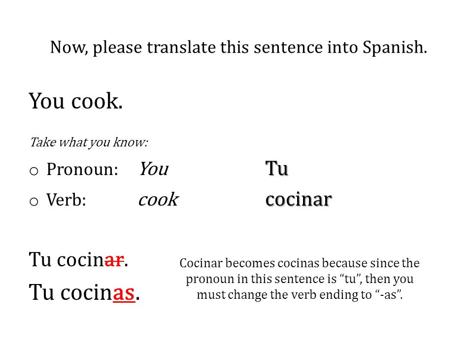"Cocinar becomes cocinas because since the pronoun in this sentence is ""tu"", then you must change the verb ending to ""-as"". You cook. Take what you kno"