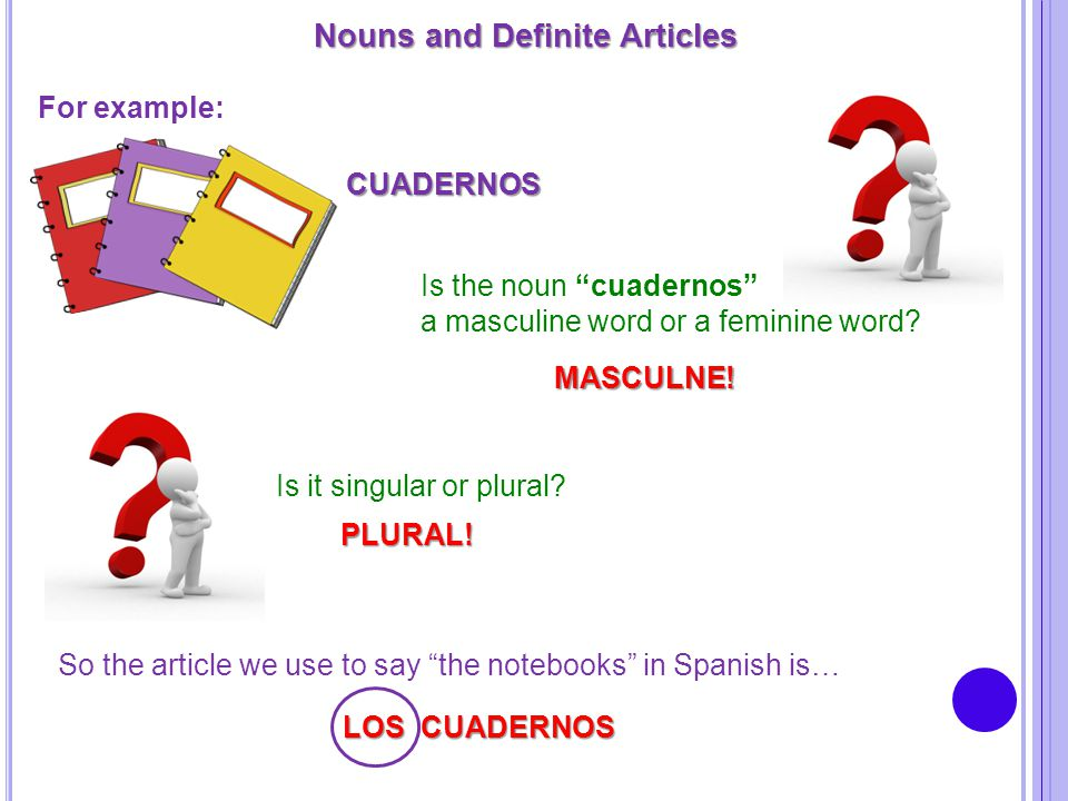 "Nouns and Definite Articles For example: CUADERNOS Is the noun ""cuadernos"" a masculine word or a feminine word? MASCULNE! Is it singular or plural? PL"